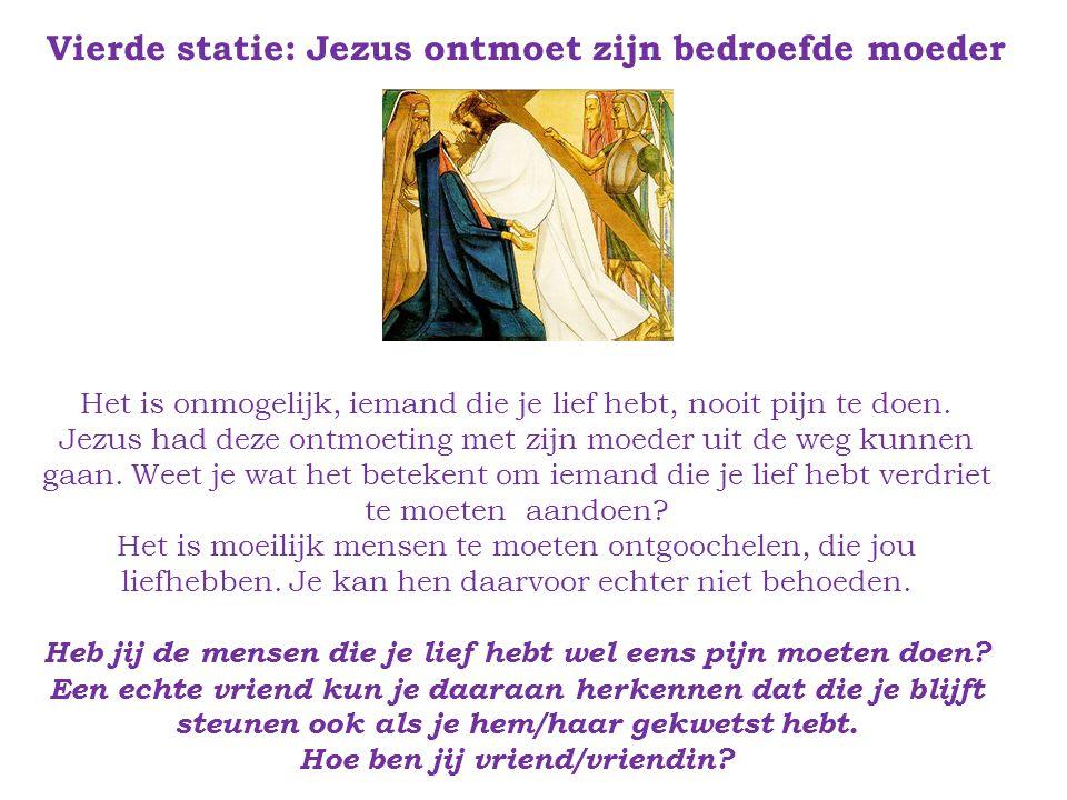 Vierde statie: Jezus ontmoet zijn bedroefde moeder Het is onmogelijk, iemand die je lief hebt, nooit pijn te doen.
