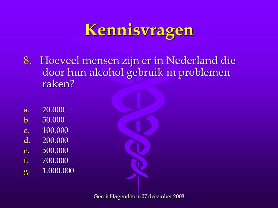 Gerrit Hagendoorn 07 december 2008 Kennisvragen 8. Hoeveel mensen zijn er in Nederland die door hun alcohol gebruik in problemen raken? a.20.000 b.50.
