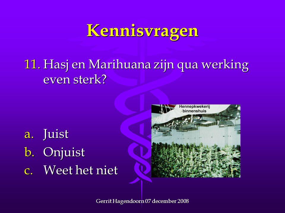 Gerrit Hagendoorn 07 december 2008 Kennisvragen 11. Hasj en Marihuana zijn qua werking even sterk? a.Juist b.Onjuist c.Weet het niet