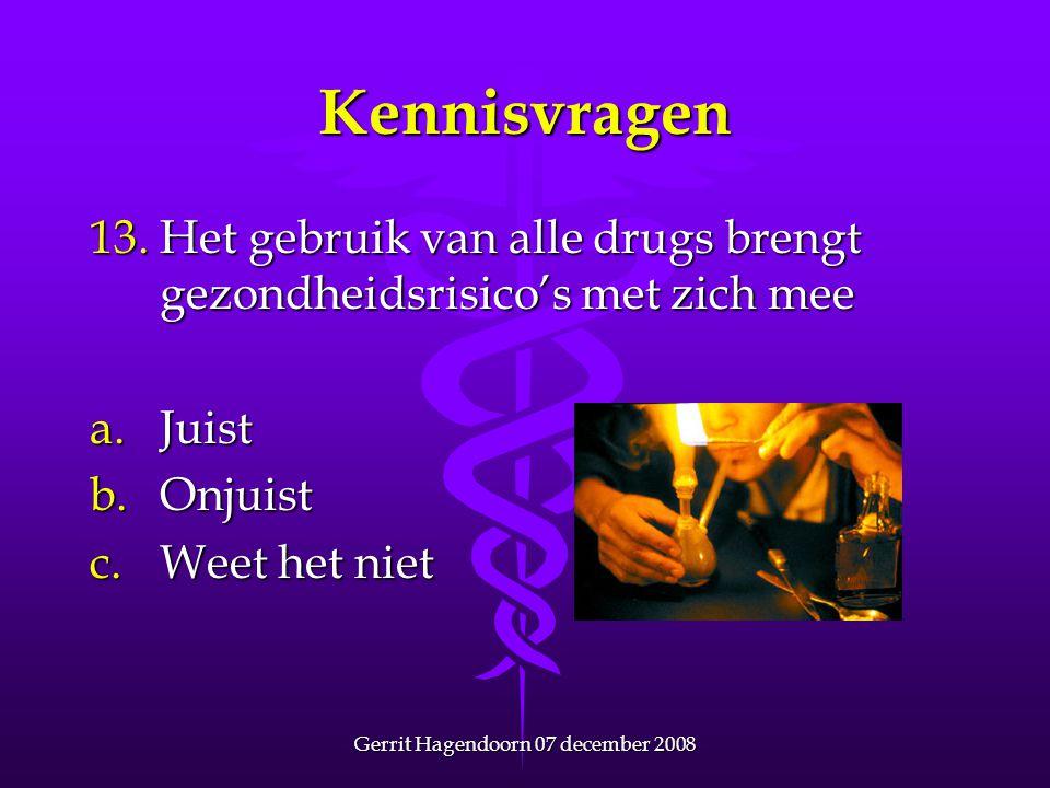 Gerrit Hagendoorn 07 december 2008 Kennisvragen 13.Het gebruik van alle drugs brengt gezondheidsrisico's met zich mee a.Juist b.Onjuist c.Weet het nie