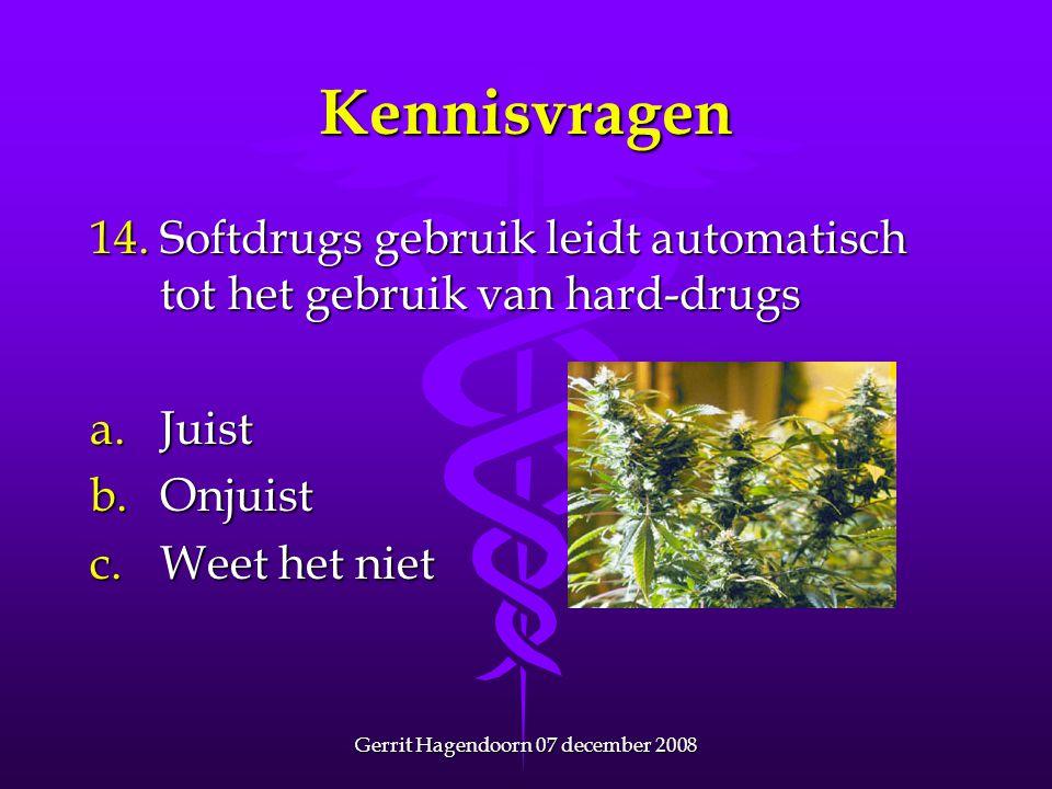 Gerrit Hagendoorn 07 december 2008 Kennisvragen 14.Softdrugs gebruik leidt automatisch tot het gebruik van hard-drugs a.Juist b.Onjuist c.Weet het nie