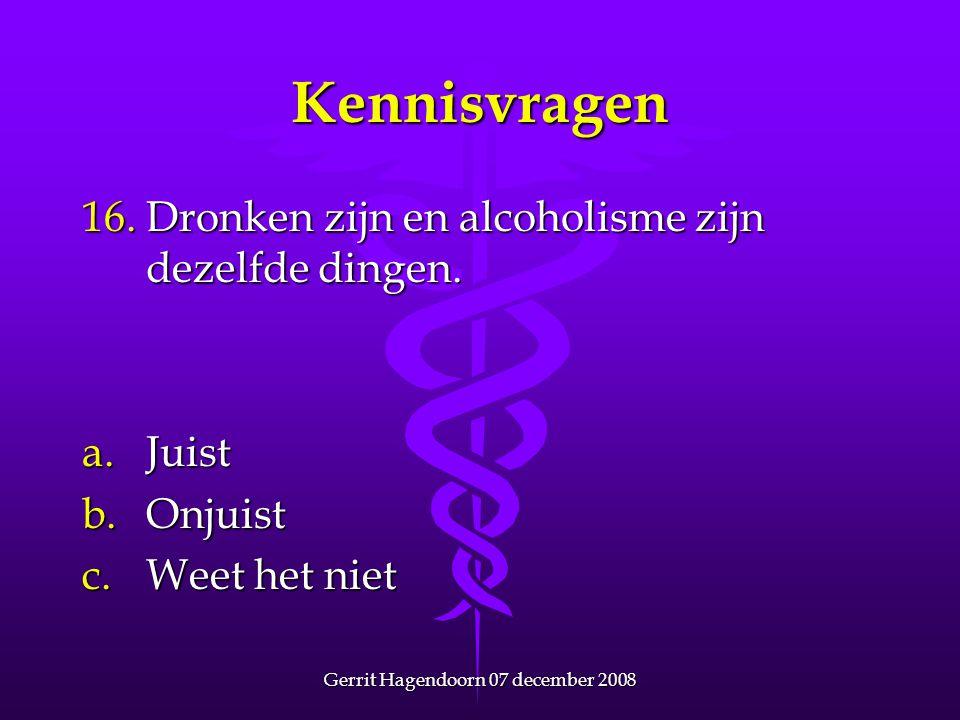 Gerrit Hagendoorn 07 december 2008 Kennisvragen 16. Dronken zijn en alcoholisme zijn dezelfde dingen. a.Juist b.Onjuist c.Weet het niet