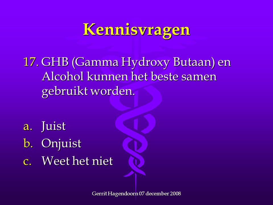 Gerrit Hagendoorn 07 december 2008 Kennisvragen 17. GHB (Gamma Hydroxy Butaan) en Alcohol kunnen het beste samen gebruikt worden. a.Juist b.Onjuist c.