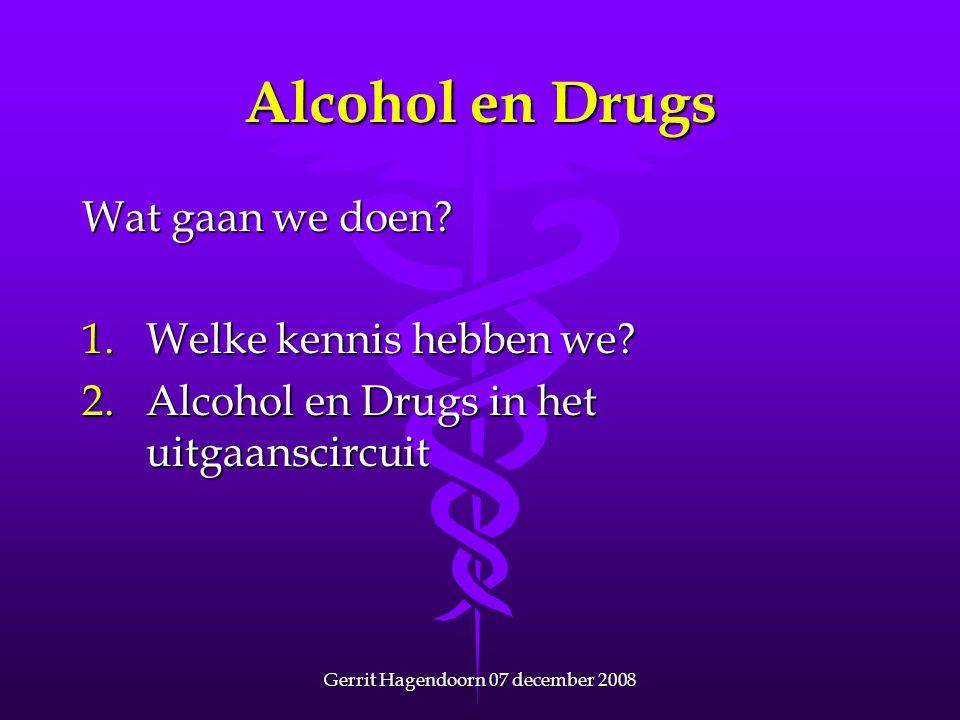 Gerrit Hagendoorn 07 december 2008 Alcohol en Drugs Wat gaan we doen? 1.Welke kennis hebben we? 2.Alcohol en Drugs in het uitgaanscircuit