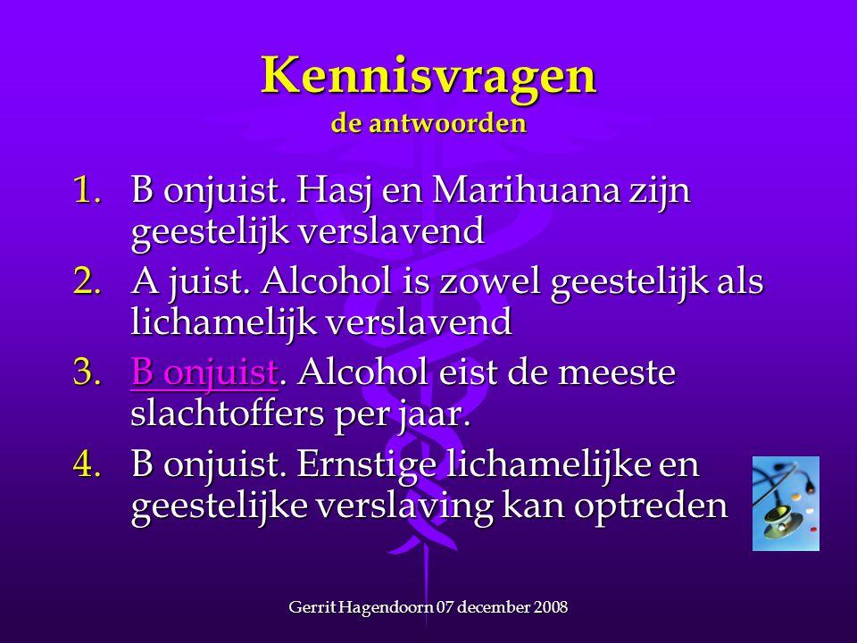Gerrit Hagendoorn 07 december 2008 Kennisvragen de antwoorden 1.B onjuist. Hasj en Marihuana zijn geestelijk verslavend 2.A juist. Alcohol is zowel ge