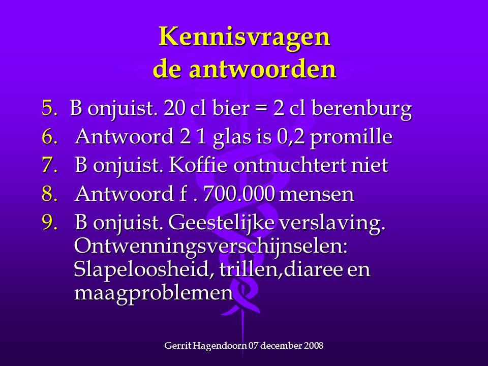 Gerrit Hagendoorn 07 december 2008 Kennisvragen de antwoorden 5. B onjuist. 20 cl bier = 2 cl berenburg 6.Antwoord 2 1 glas is 0,2 promille 7.B onjuis
