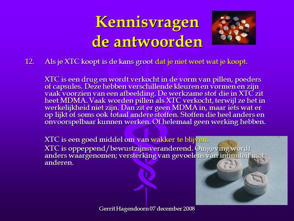 Gerrit Hagendoorn 07 december 2008 Kennisvragen de antwoorden 12.Als je XTC koopt is de kans groot dat je niet weet wat je koopt. XTC is een drug en w