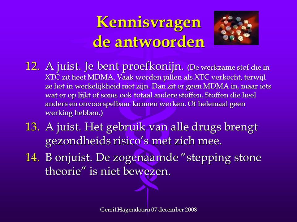Gerrit Hagendoorn 07 december 2008 Kennisvragen de antwoorden 12.A juist. Je bent proefkonijn. (De werkzame stof die in XTC zit heet MDMA. Vaak worden