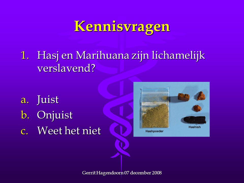 Gerrit Hagendoorn 07 december 2008 Kennisvragen 1.Hasj en Marihuana zijn lichamelijk verslavend? a.Juist b.Onjuist c.Weet het niet