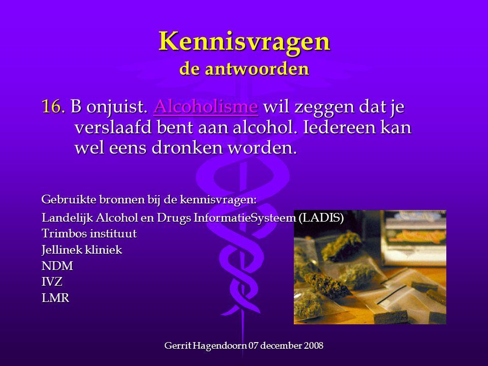 Gerrit Hagendoorn 07 december 2008 Kennisvragen de antwoorden 16. B onjuist. Alcoholisme wil zeggen dat je verslaafd bent aan alcohol. Iedereen kan we