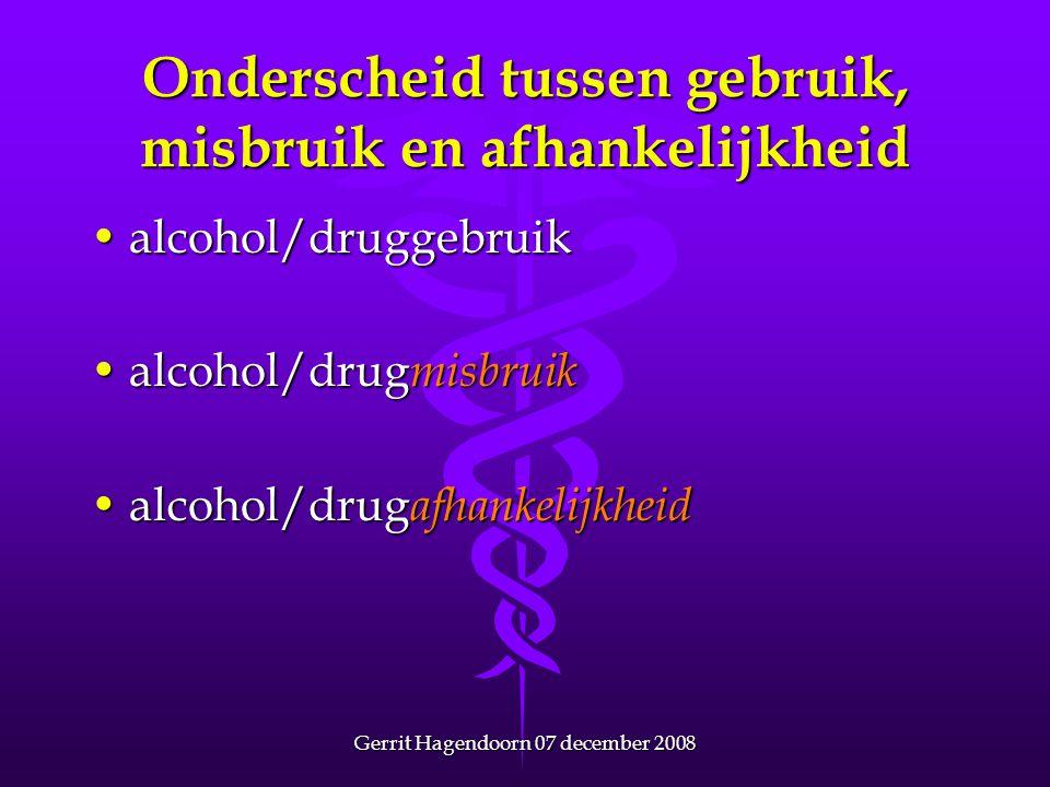 Gerrit Hagendoorn 07 december 2008 Onderscheid tussen gebruik, misbruik en afhankelijkheid •alcohol/druggebruik •alcohol/drug misbruik •alcohol/drug a