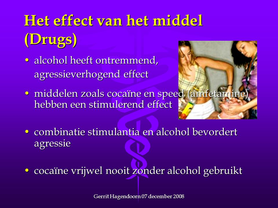 Gerrit Hagendoorn 07 december 2008 Het effect van het middel (Drugs) •alcohol heeft ontremmend, agressieverhogend effect •middelen zoals cocaïne en sp