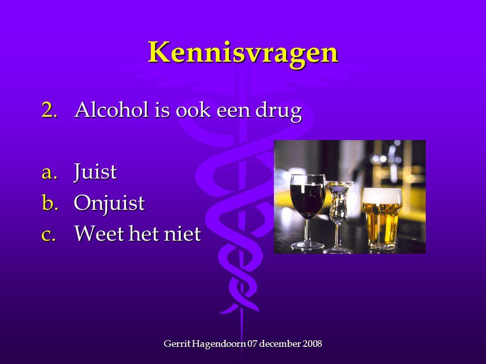 Gerrit Hagendoorn 07 december 2008 Kennisvragen 13.Het gebruik van alle drugs brengt gezondheidsrisico's met zich mee a.Juist b.Onjuist c.Weet het niet