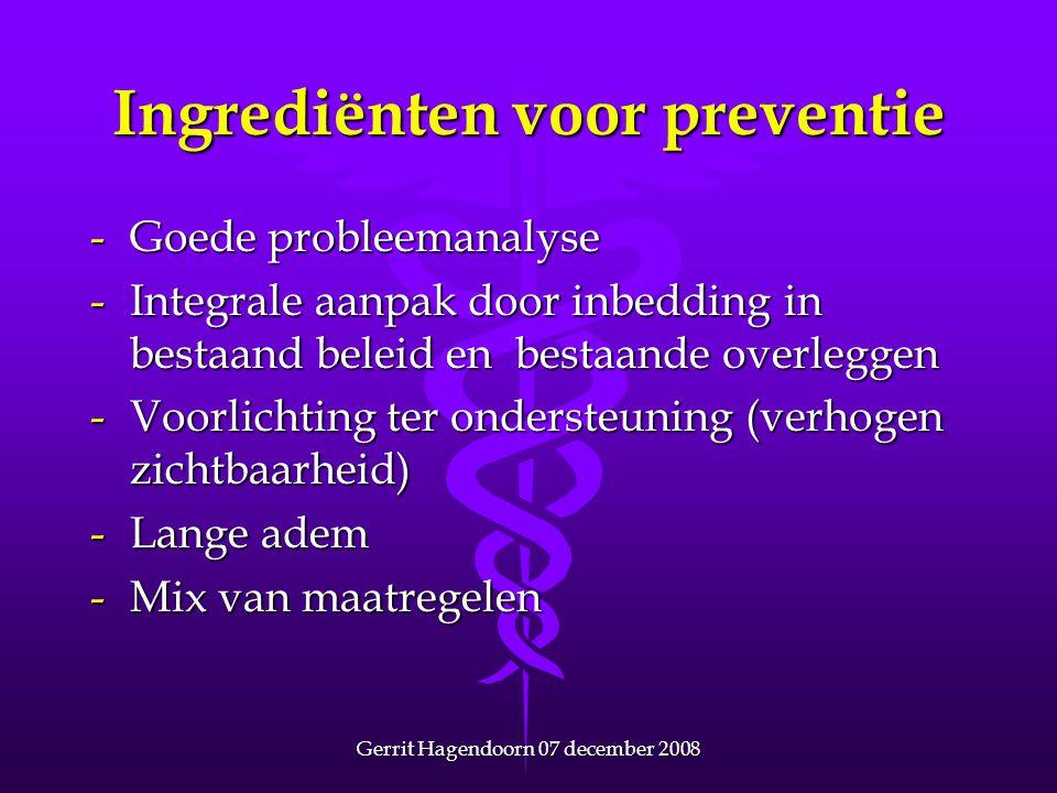 Gerrit Hagendoorn 07 december 2008 Ingrediënten voor preventie -Goede probleemanalyse -Integrale aanpak door inbedding in bestaand beleid en bestaande