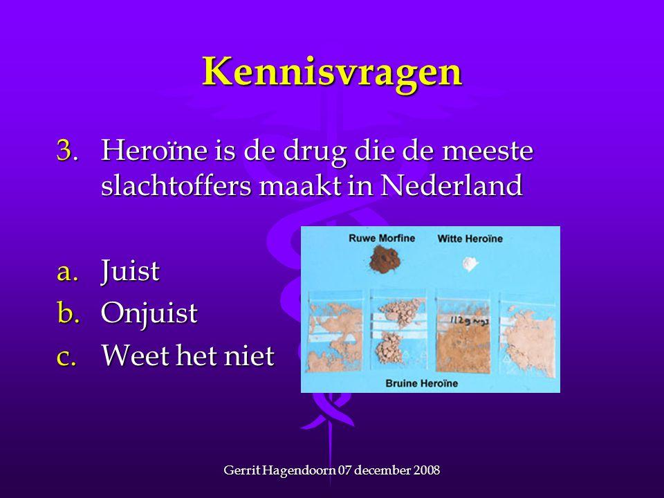 Gerrit Hagendoorn 07 december 2008 Kennisvragen 3. Heroïne is de drug die de meeste slachtoffers maakt in Nederland a.Juist b.Onjuist c.Weet het niet