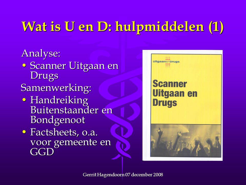 Gerrit Hagendoorn 07 december 2008 Wat is U en D: hulpmiddelen (1) Analyse: •Scanner Uitgaan en Drugs Samenwerking: •Handreiking Buitenstaander en Bon