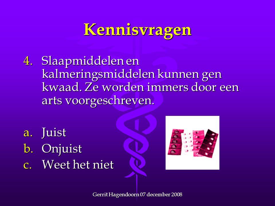 Gerrit Hagendoorn 07 december 2008 Kennisvragen 4. Slaapmiddelen en kalmeringsmiddelen kunnen gen kwaad. Ze worden immers door een arts voorgeschreven