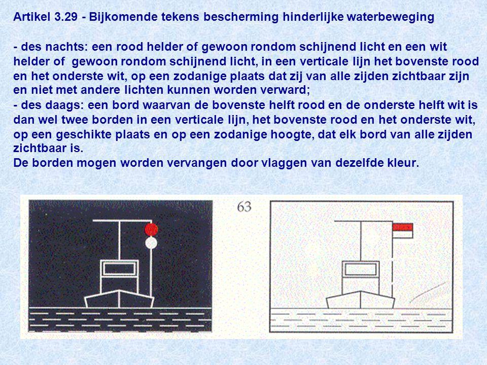 Artikel 3.29 - Bijkomende tekens bescherming hinderlijke waterbeweging - des nachts: een rood helder of gewoon rondom schijnend licht en een wit helder of gewoon rondom schijnend licht, in een verticale lijn het bovenste rood en het onderste wit, op een zodanige plaats dat zij van alle zijden zichtbaar zijn en niet met andere lichten kunnen worden verward; - des daags: een bord waarvan de bovenste helft rood en de onderste helft wit is dan wel twee borden in een verticale lijn, het bovenste rood en het onderste wit, op een geschikte plaats en op een zodanige hoogte, dat elk bord van alle zijden zichtbaar is.