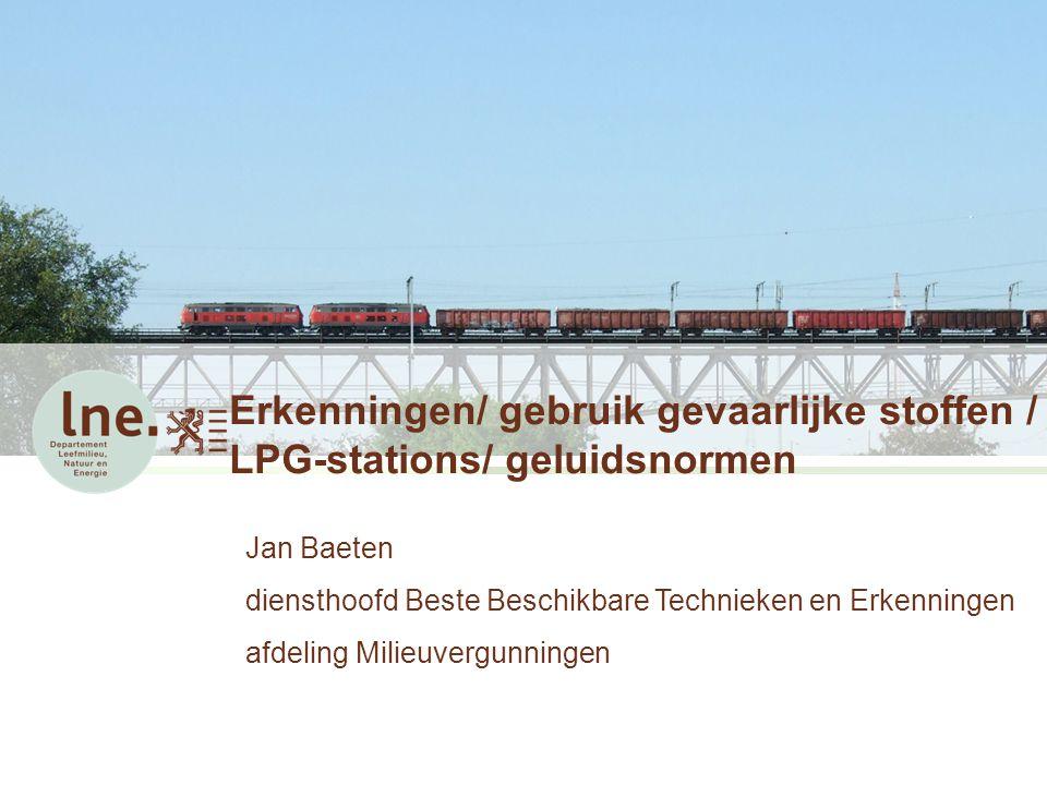 Erkenningen/ gebruik gevaarlijke stoffen / LPG-stations/ geluidsnormen Jan Baeten diensthoofd Beste Beschikbare Technieken en Erkenningen afdeling Mil