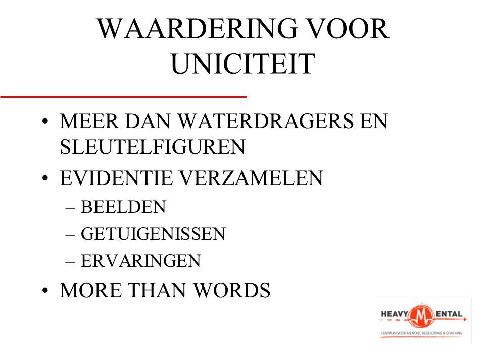 WAARDERING VOOR UNICITEIT •MEER DAN WATERDRAGERS EN SLEUTELFIGUREN •EVIDENTIE VERZAMELEN –BEELDEN –GETUIGENISSEN –ERVARINGEN •MORE THAN WORDS