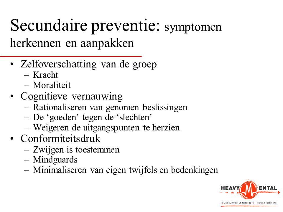 Secundaire preventie: symptomen herkennen en aanpakken •Zelfoverschatting van de groep –Kracht –Moraliteit •Cognitieve vernauwing –Rationaliseren van