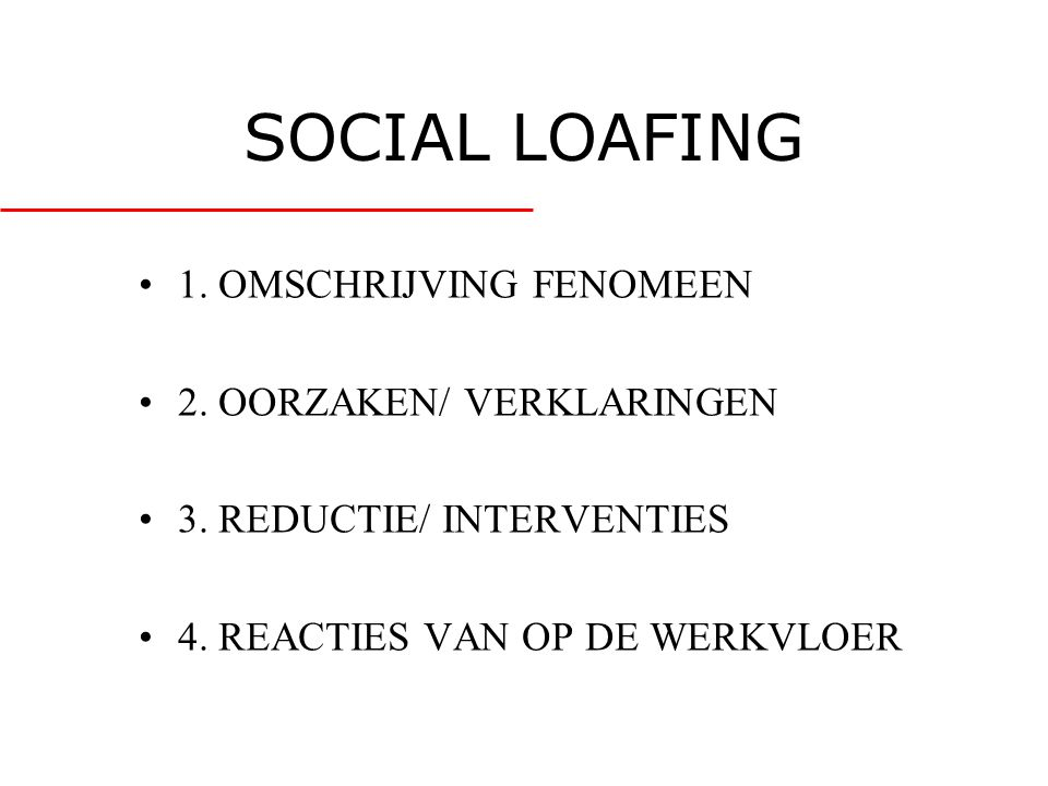 SOCIAL LOAFING •1. OMSCHRIJVING FENOMEEN •2. OORZAKEN/ VERKLARINGEN •3. REDUCTIE/ INTERVENTIES •4. REACTIES VAN OP DE WERKVLOER