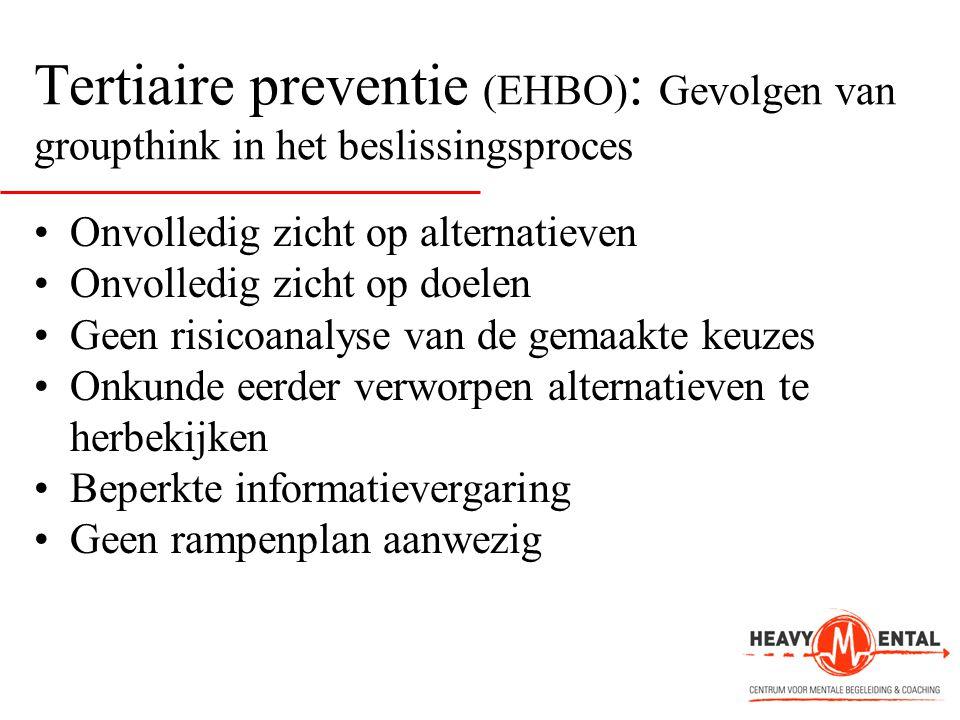 Tertiaire preventie (EHBO) : Gevolgen van groupthink in het beslissingsproces •Onvolledig zicht op alternatieven •Onvolledig zicht op doelen •Geen ris