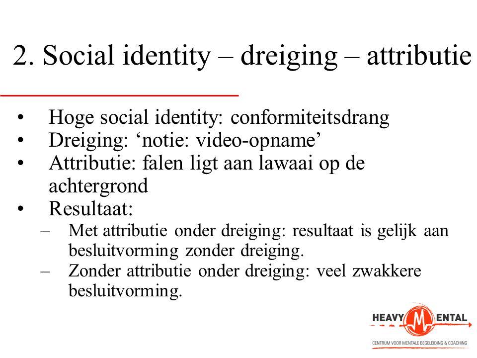 2. Social identity – dreiging – attributie •Hoge social identity: conformiteitsdrang •Dreiging: 'notie: video-opname' •Attributie: falen ligt aan lawa