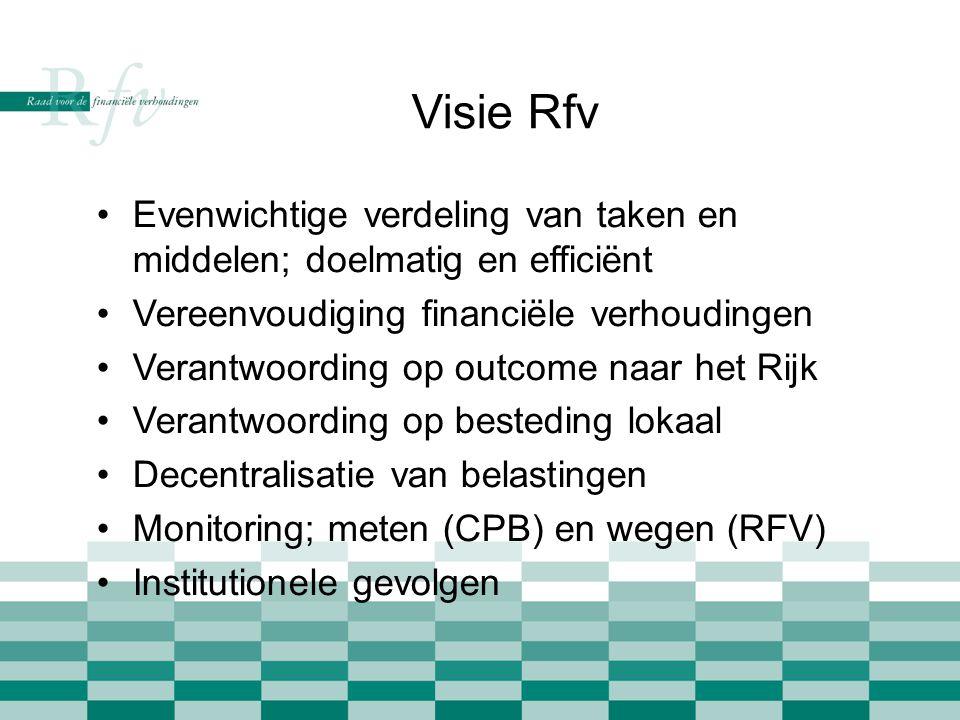 Visie Rfv •Evenwichtige verdeling van taken en middelen; doelmatig en efficiënt •Vereenvoudiging financiële verhoudingen •Verantwoording op outcome naar het Rijk •Verantwoording op besteding lokaal •Decentralisatie van belastingen •Monitoring; meten (CPB) en wegen (RFV) •Institutionele gevolgen