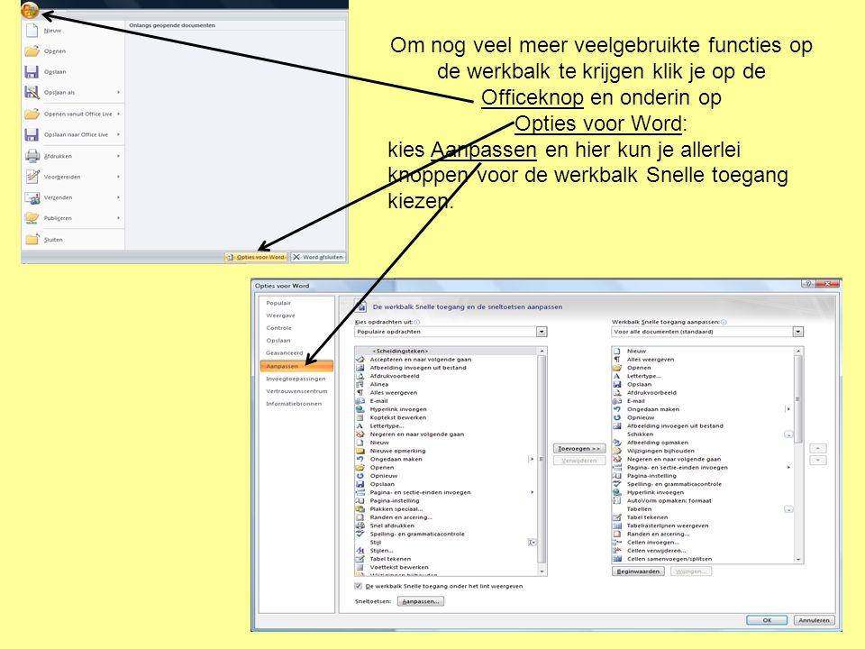 Om nog veel meer veelgebruikte functies op de werkbalk te krijgen klik je op de Officeknop en onderin op Opties voor Word: kies Aanpassen en hier kun je allerlei knoppen voor de werkbalk Snelle toegang kiezen.