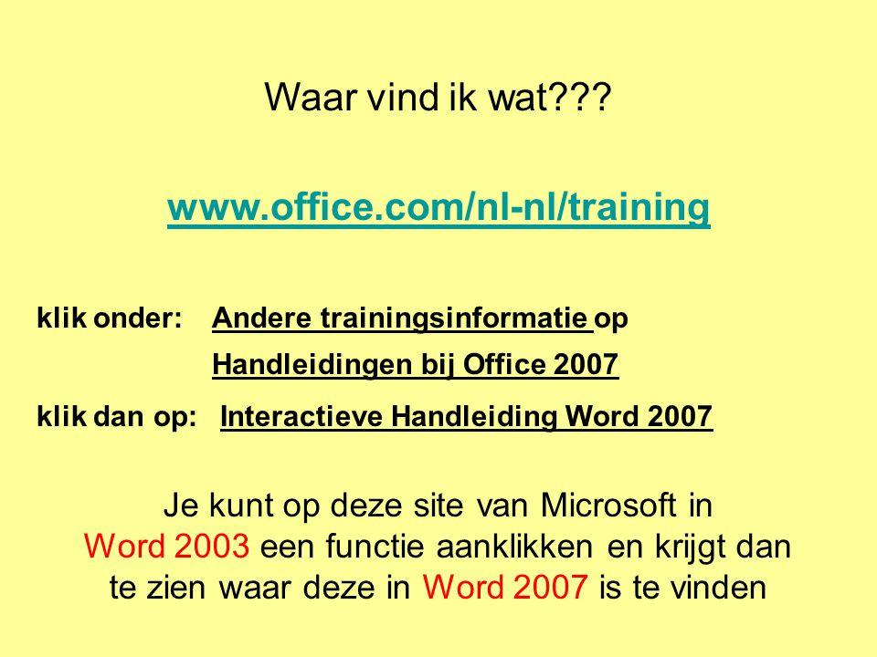 www.office.com/nl-nl/training klik onder: Andere trainingsinformatie op Handleidingen bij Office 2007 klik dan op: Interactieve Handleiding Word 2007 Je kunt op deze site van Microsoft in Word 2003 een functie aanklikken en krijgt dan te zien waar deze in Word 2007 is te vinden Waar vind ik wat