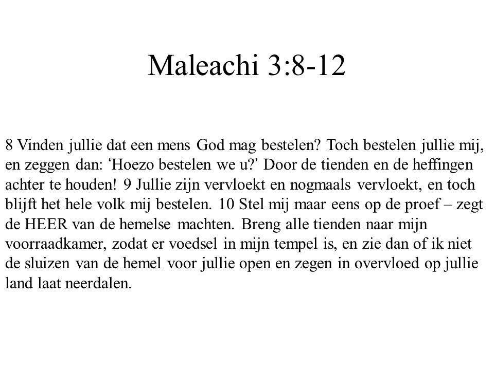 Maleachi 3:8-12 8 Vinden jullie dat een mens God mag bestelen? Toch bestelen jullie mij, en zeggen dan: ' Hoezo bestelen we u? ' Door de tienden en de