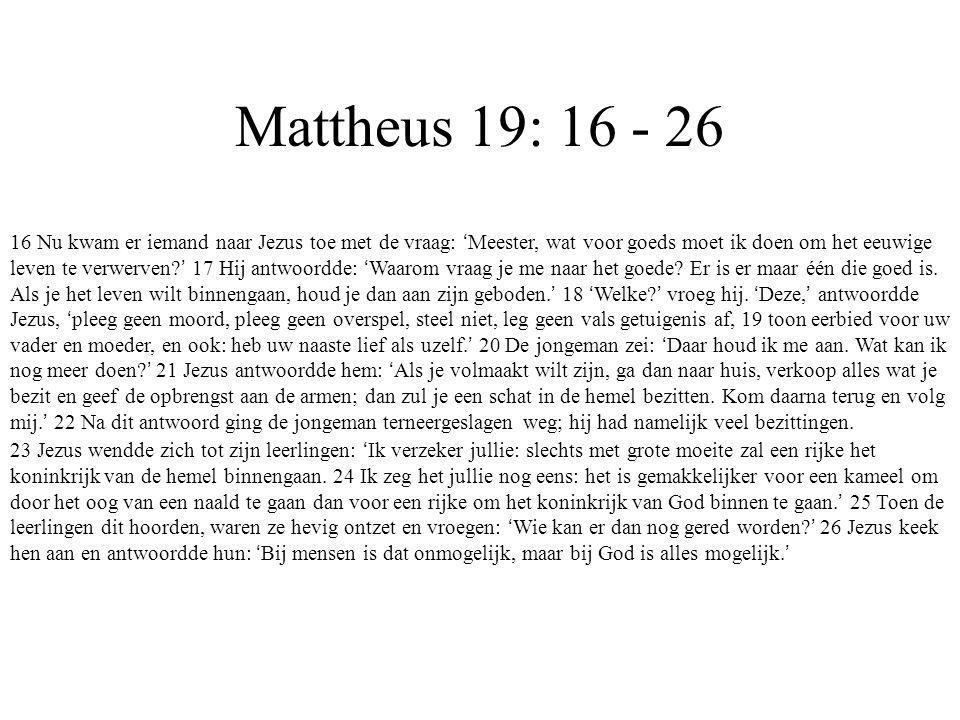 Mattheus 19: 16 - 26 16 Nu kwam er iemand naar Jezus toe met de vraag: ' Meester, wat voor goeds moet ik doen om het eeuwige leven te verwerven? ' 17