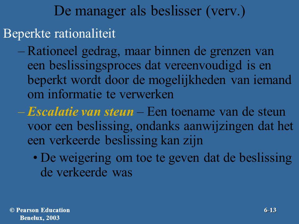 De manager als beslisser (verv.) Beperkte rationaliteit –Rationeel gedrag, maar binnen de grenzen van een beslissingsproces dat vereenvoudigd is en beperkt wordt door de mogelijkheden van iemand om informatie te verwerken –Escalatie van steun – Een toename van de steun voor een beslissing, ondanks aanwijzingen dat het een verkeerde beslissing kan zijn •De weigering om toe te geven dat de beslissing de verkeerde was © Pearson Education Benelux, 20036-13