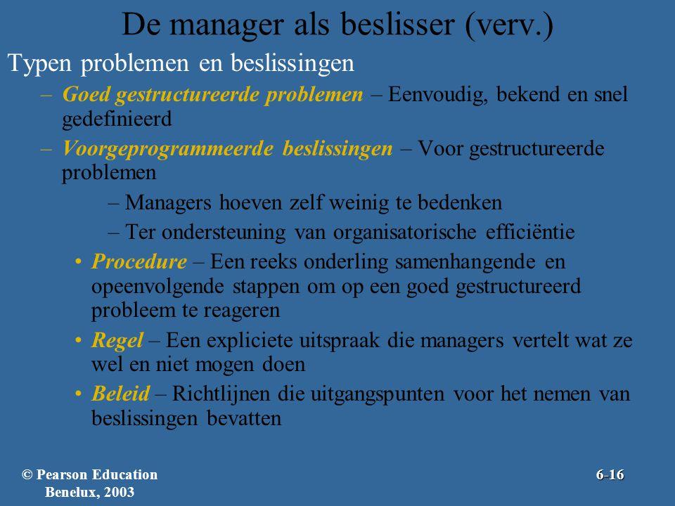 De manager als beslisser (verv.) Typen problemen en beslissingen –Goed gestructureerde problemen – Eenvoudig, bekend en snel gedefinieerd –Voorgeprogrammeerde beslissingen – Voor gestructureerde problemen –Managers hoeven zelf weinig te bedenken –Ter ondersteuning van organisatorische efficiëntie •Procedure – Een reeks onderling samenhangende en opeenvolgende stappen om op een goed gestructureerd probleem te reageren •Regel – Een expliciete uitspraak die managers vertelt wat ze wel en niet mogen doen •Beleid – Richtlijnen die uitgangspunten voor het nemen van beslissingen bevatten © Pearson Education Benelux, 20036-16