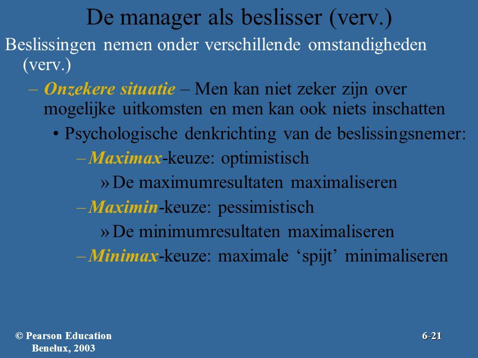 De manager als beslisser (verv.) Beslissingen nemen onder verschillende omstandigheden (verv.) –Onzekere situatie – Men kan niet zeker zijn over mogelijke uitkomsten en men kan ook niets inschatten •Psychologische denkrichting van de beslissingsnemer: –Maximax-keuze: optimistisch »De maximumresultaten maximaliseren –Maximin-keuze: pessimistisch »De minimumresultaten maximaliseren –Minimax-keuze: maximale 'spijt' minimaliseren © Pearson Education Benelux, 20036-21