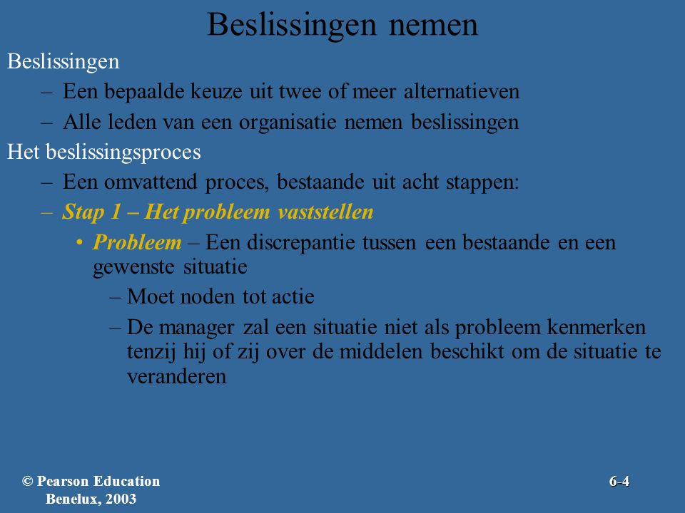 Beslissingen –Een bepaalde keuze uit twee of meer alternatieven –Alle leden van een organisatie nemen beslissingen Het beslissingsproces –Een omvattend proces, bestaande uit acht stappen: –Stap 1 – Het probleem vaststellen •Probleem – Een discrepantie tussen een bestaande en een gewenste situatie –Moet noden tot actie –De manager zal een situatie niet als probleem kenmerken tenzij hij of zij over de middelen beschikt om de situatie te veranderen Beslissingen nemen © Pearson Education Benelux, 20036-4