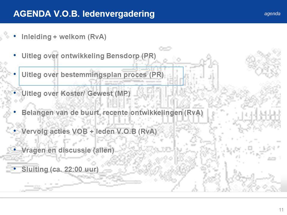 11 • Inleiding + welkom (RvA) • Uitleg over ontwikkeling Bensdorp (PR) • Uitleg over bestemmingsplan proces (PR) • Uitleg over Koster/ Gewest (MP) • Belangen van de buurt, recente ontwikkelingen (RvA) • Vervolg acties VOB + leden V.O.B (RvA) • Vragen en discussie (allen) • Sluiting (ca.