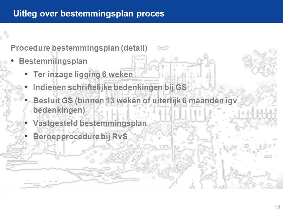 16 Uitleg over bestemmingsplan proces Procedure bestemmingsplan (detail) • Bestemmingsplan • Ter inzage ligging 6 weken • Indienen schriftelijke bedenkingen bij GS • Besluit GS (binnen 13 weken of uiterlijk 6 maanden igv bedenkingen) • Vastgesteld bestemmingsplan • Beroepprocedure bij RvS