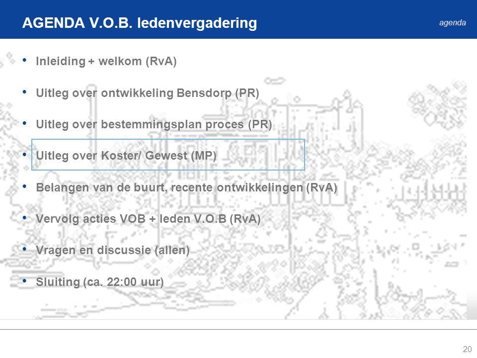 20 • Inleiding + welkom (RvA) • Uitleg over ontwikkeling Bensdorp (PR) • Uitleg over bestemmingsplan proces (PR) • Uitleg over Koster/ Gewest (MP) • Belangen van de buurt, recente ontwikkelingen (RvA) • Vervolg acties VOB + leden V.O.B (RvA) • Vragen en discussie (allen) • Sluiting (ca.
