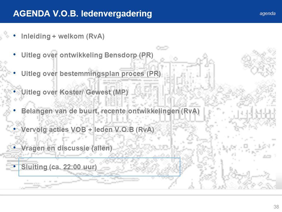 38 • Inleiding + welkom (RvA) • Uitleg over ontwikkeling Bensdorp (PR) • Uitleg over bestemmingsplan proces (PR) • Uitleg over Koster/ Gewest (MP) • Belangen van de buurt, recente ontwikkelingen (RvA) • Vervolg acties VOB + leden V.O.B (RvA) • Vragen en discussie (allen) • Sluiting (ca.