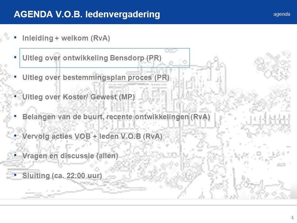 4 • Inleiding + welkom (RvA) • Uitleg over ontwikkeling Bensdorp (PR) • Uitleg over bestemmingsplan proces (PR) • Uitleg over Koster/ Gewest (MP) • Belangen van de buurt, recente ontwikkelingen (RvA) • Vervolg acties VOB + leden V.O.B (RvA) • Vragen en discussie (allen) • Sluiting (ca.
