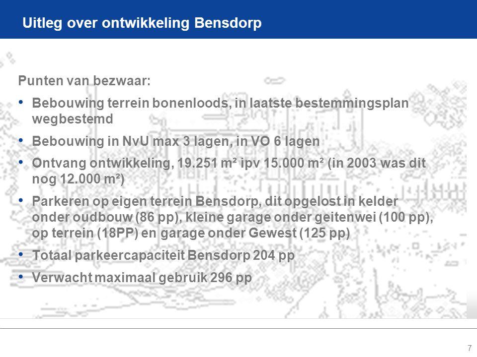 7 Uitleg over ontwikkeling Bensdorp Punten van bezwaar: • Bebouwing terrein bonenloods, in laatste bestemmingsplan wegbestemd • Bebouwing in NvU max 3 lagen, in VO 6 lagen • Ontvang ontwikkeling, 19.251 m² ipv 15.000 m² (in 2003 was dit nog 12.000 m²) • Parkeren op eigen terrein Bensdorp, dit opgelost in kelder onder oudbouw (86 pp), kleine garage onder geitenwei (100 pp), op terrein (18PP) en garage onder Gewest (125 pp) • Totaal parkeercapaciteit Bensdorp 204 pp • Verwacht maximaal gebruik 296 pp