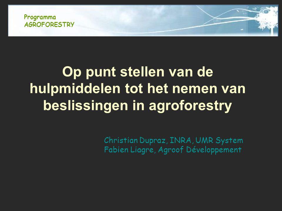 Op punt stellen van de hulpmiddelen tot het nemen van beslissingen in agroforestry Christian Dupraz, INRA, UMR System Fabien Liagre, Agroof Développement Programma AGROFORESTRY