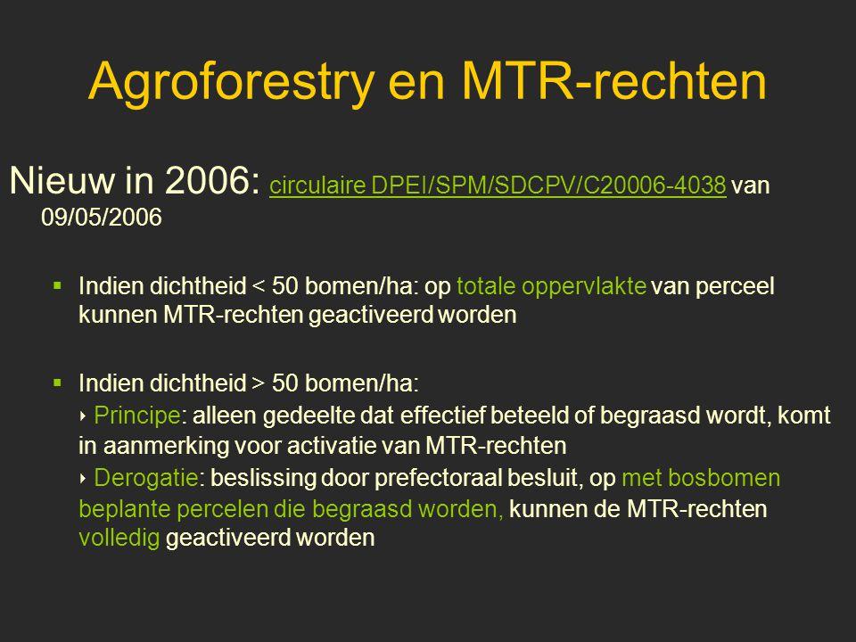 Agroforestry en MTR-rechten Nieuw in 2006: circulaire DPEI/SPM/SDCPV/C20006-4038 van 09/05/2006  Indien dichtheid < 50 bomen/ha: op totale oppervlakte van perceel kunnen MTR-rechten geactiveerd worden  Indien dichtheid > 50 bomen/ha: ‣ Principe: alleen gedeelte dat effectief beteeld of begraasd wordt, komt in aanmerking voor activatie van MTR-rechten ‣ Derogatie: beslissing door prefectoraal besluit, op met bosbomen beplante percelen die begraasd worden, kunnen de MTR-rechten volledig geactiveerd worden
