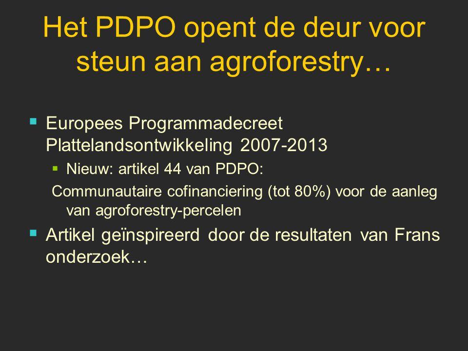 Het PDPO opent de deur voor steun aan agroforestry…  Europees Programmadecreet Plattelandsontwikkeling 2007-2013  Nieuw: artikel 44 van PDPO: Communautaire cofinanciering (tot 80%) voor de aanleg van agroforestry-percelen  Artikel geïnspireerd door de resultaten van Frans onderzoek…
