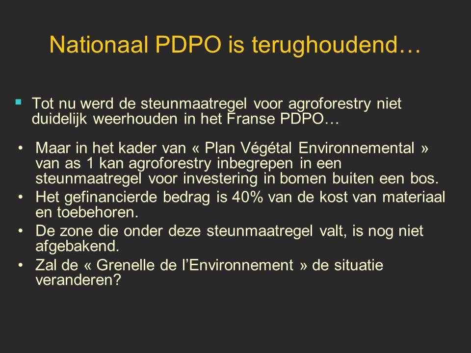 Nationaal PDPO is terughoudend…  Tot nu werd de steunmaatregel voor agroforestry niet duidelijk weerhouden in het Franse PDPO… •Maar in het kader van « Plan Végétal Environnemental » van as 1 kan agroforestry inbegrepen in een steunmaatregel voor investering in bomen buiten een bos.