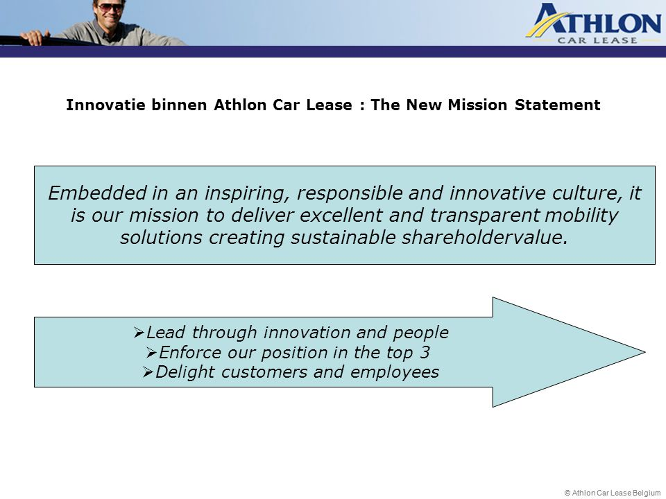 © Athlon Car Lease Belgium Embedded in an inspiring, responsible and innovative culture, it is our mission to deliver excellent and transparent mobility solutions creating sustainable shareholdervalue.