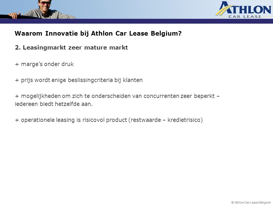 © Athlon Car Lease Belgium Waarom Innovatie bij Athlon Car Lease Belgium? 2. Leasingmarkt zeer mature markt + marge's onder druk + prijs wordt enige b