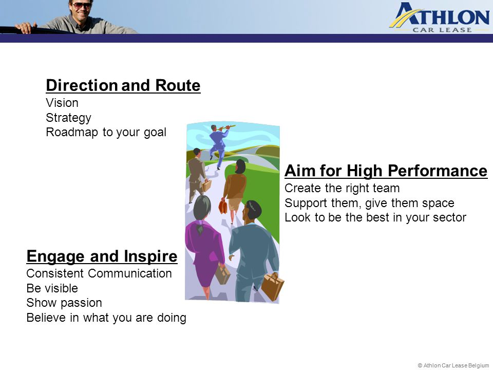 © Athlon Car Lease Belgium Direction and Route Vision Strategy Roadmap to your goal Engage and Inspire Consistent Communication Be visible Show passion Believe in what you are doing Aim for High Performance Create the right team Support them, give them space Look to be the best in your sector